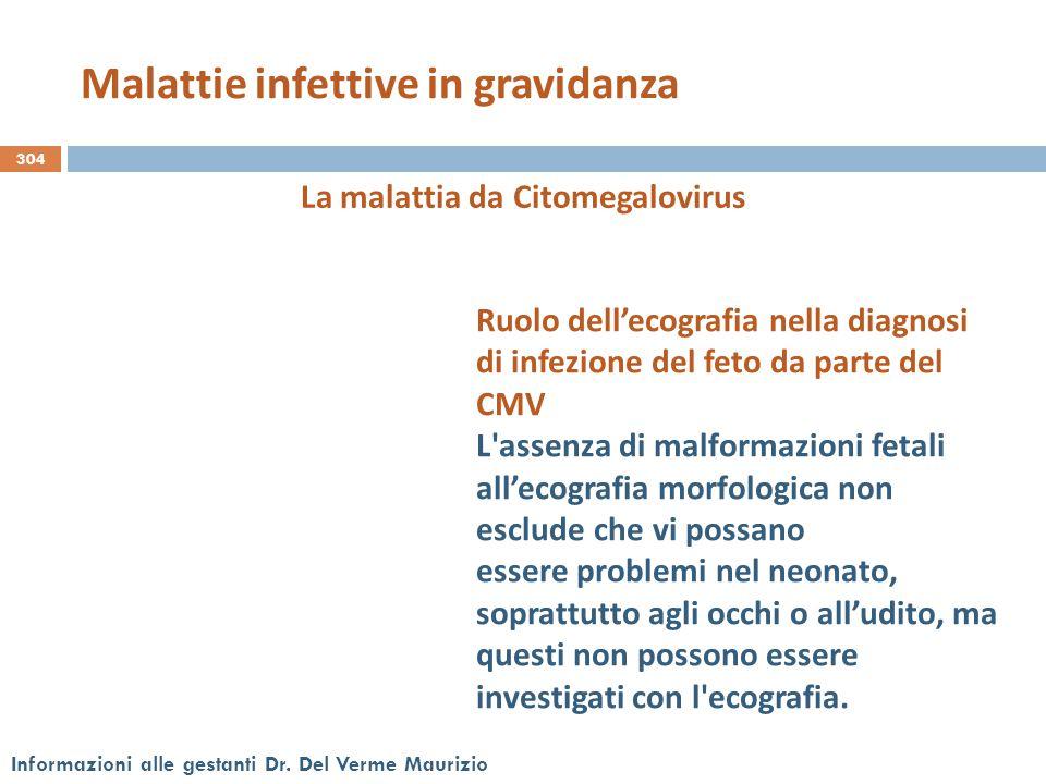 304 Informazioni alle gestanti Dr. Del Verme Maurizio La malattia da Citomegalovirus Ruolo dell'ecografia nella diagnosi di infezione del feto da part