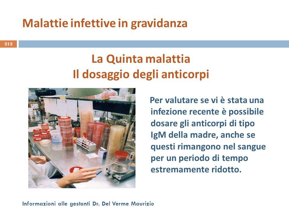313 Informazioni alle gestanti Dr. Del Verme Maurizio La Quinta malattia Il dosaggio degli anticorpi Per valutare se vi è stata una infezione recente