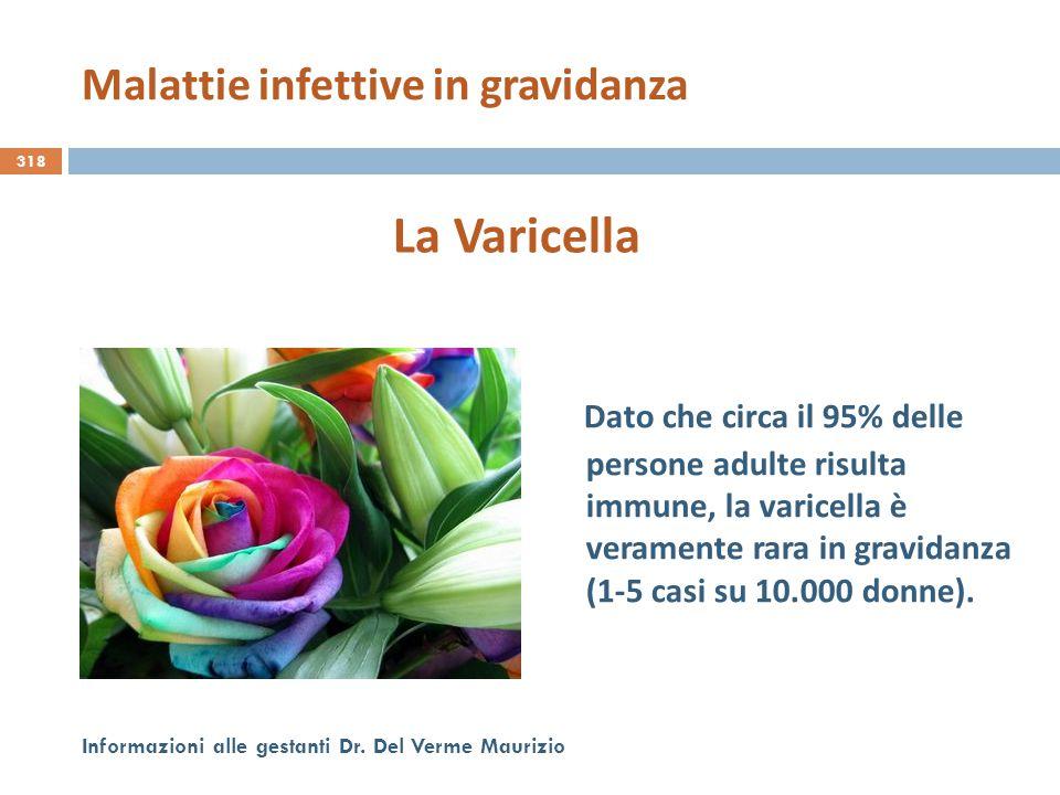 318 Informazioni alle gestanti Dr. Del Verme Maurizio La Varicella Dato che circa il 95% delle persone adulte risulta immune, la varicella è veramente
