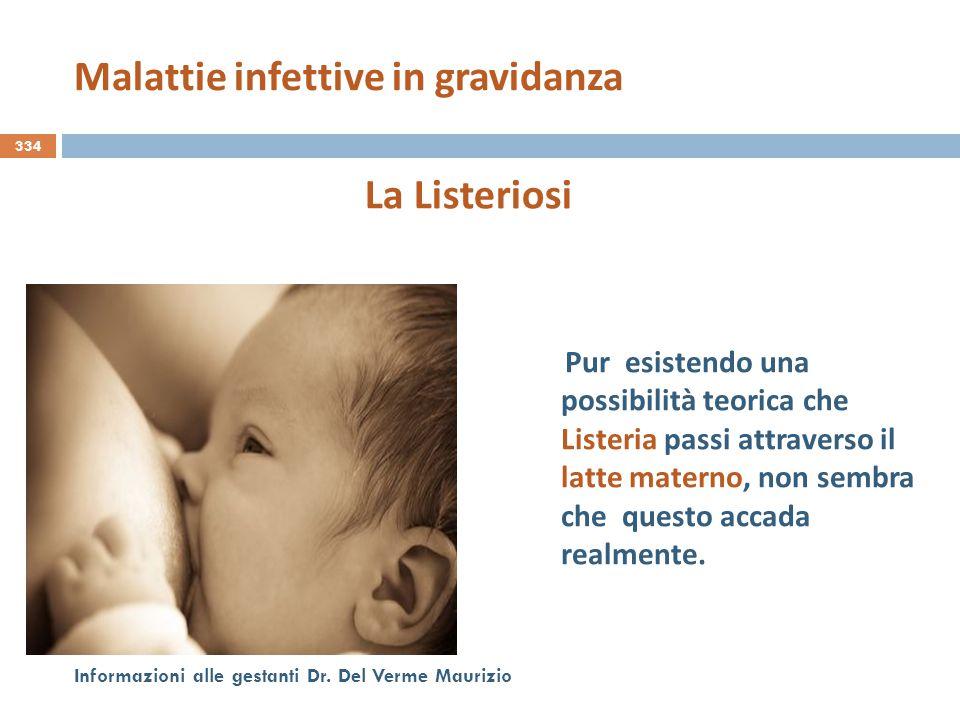 334 Informazioni alle gestanti Dr. Del Verme Maurizio La Listeriosi Pur esistendo una possibilità teorica che Listeria passi attraverso il latte mater