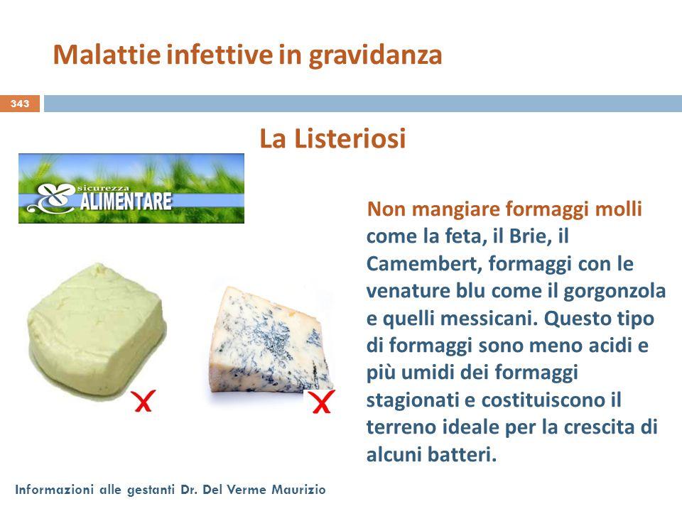 343 Informazioni alle gestanti Dr. Del Verme Maurizio La Listeriosi Non mangiare formaggi molli come la feta, il Brie, il Camembert, formaggi con le v