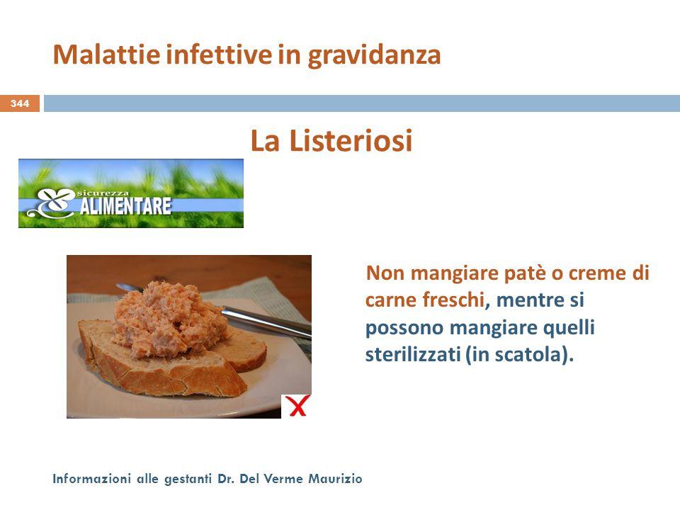 344 Informazioni alle gestanti Dr. Del Verme Maurizio La Listeriosi Non mangiare patè o creme di carne freschi, mentre si possono mangiare quelli ster