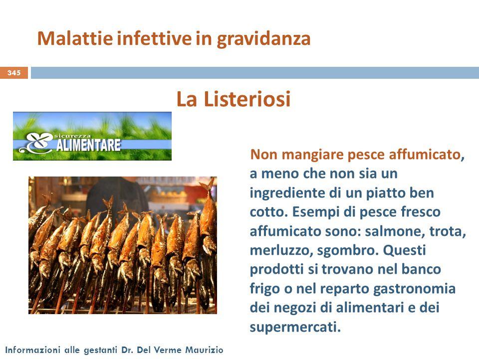 345 Informazioni alle gestanti Dr. Del Verme Maurizio La Listeriosi Non mangiare pesce affumicato, a meno che non sia un ingrediente di un piatto ben