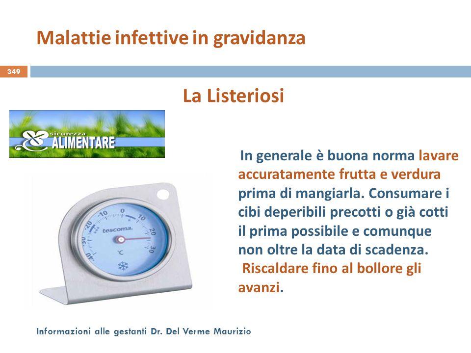 349 Informazioni alle gestanti Dr. Del Verme Maurizio La Listeriosi In generale è buona norma lavare accuratamente frutta e verdura prima di mangiarla