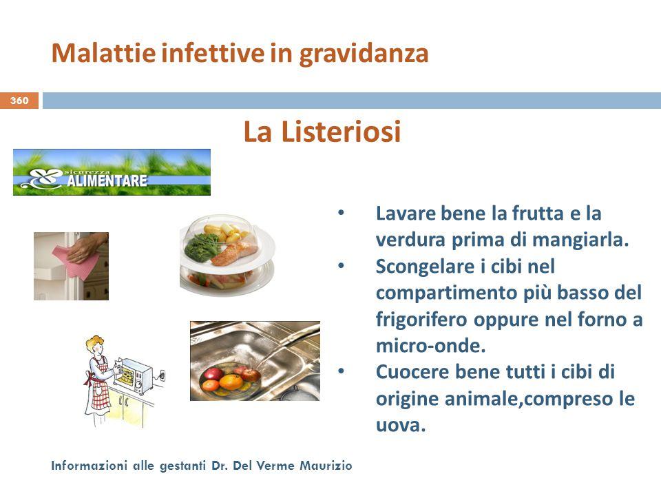 360 Informazioni alle gestanti Dr. Del Verme Maurizio La Listeriosi Lavare bene la frutta e la verdura prima di mangiarla. Scongelare i cibi nel compa