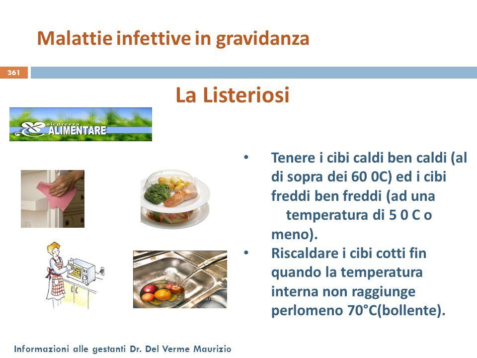 361 Informazioni alle gestanti Dr. Del Verme Maurizio La Listeriosi Tenere i cibi caldi ben caldi (al di sopra dei 60 0C) ed i cibi freddi ben freddi