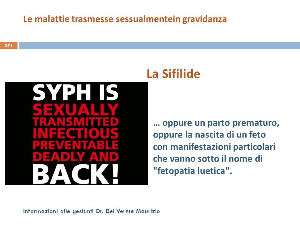 371 Informazioni alle gestanti Dr. Del Verme Maurizio La Sifilide … oppure un parto prematuro, oppure la nascita di un feto con manifestazioni partico