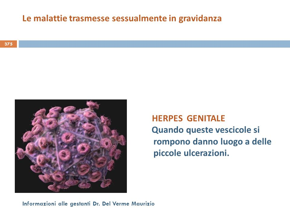375 Informazioni alle gestanti Dr. Del Verme Maurizio HERPES GENITALE Quando queste vescicole si rompono danno luogo a delle piccole ulcerazioni. Le m