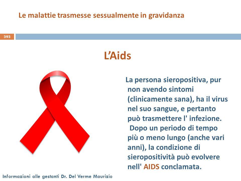 393 Informazioni alle gestanti Dr. Del Verme Maurizio L'Aids La persona sieropositiva, pur non avendo sintomi (clinicamente sana), ha il virus nel suo