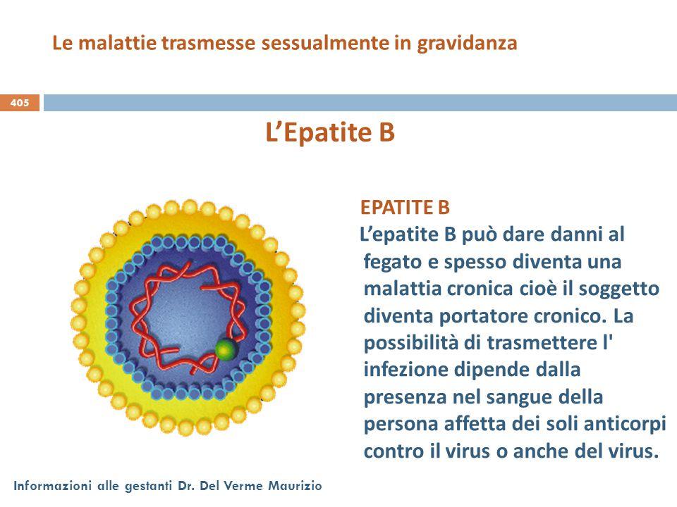405 Informazioni alle gestanti Dr. Del Verme Maurizio L'Epatite B EPATITE B L'epatite B può dare danni al fegato e spesso diventa una malattia cronica