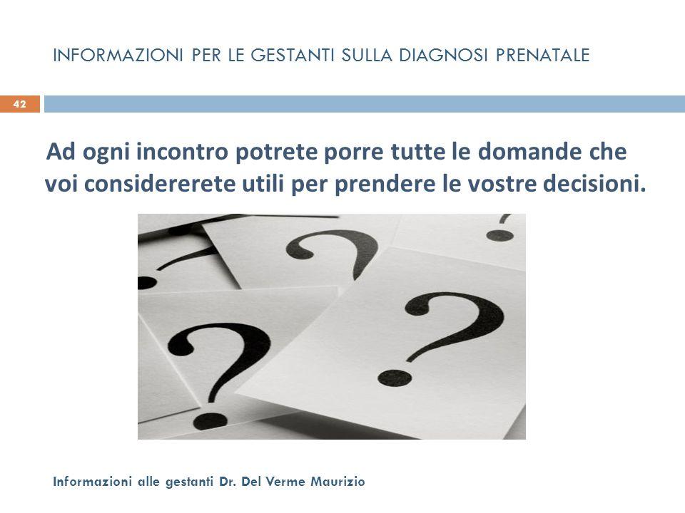Ad ogni incontro potrete porre tutte le domande che voi considererete utili per prendere le vostre decisioni. 42 Informazioni alle gestanti Dr. Del Ve