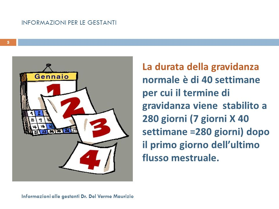 5 Informazioni alle gestanti Dr. Del Verme Maurizio La durata della gravidanza normale è di 40 settimane per cui il termine di gravidanza viene stabil