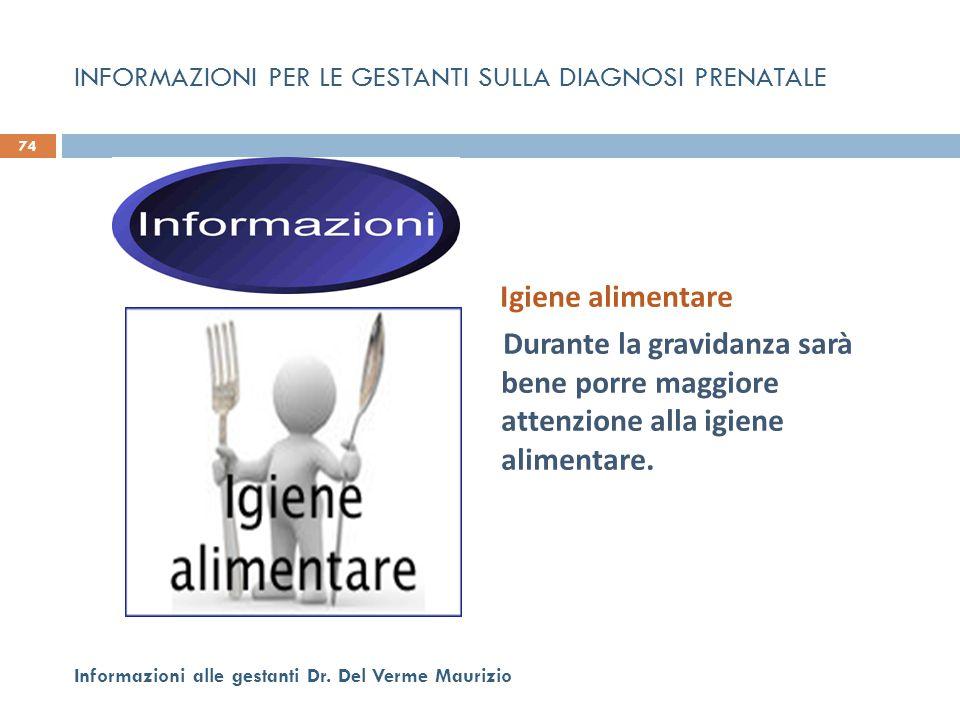 Igiene alimentare Durante la gravidanza sarà bene porre maggiore attenzione alla igiene alimentare. 74 Informazioni alle gestanti Dr. Del Verme Mauriz