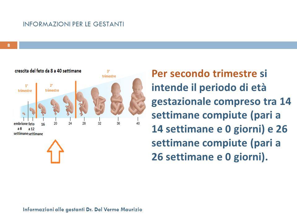 8 Informazioni alle gestanti Dr. Del Verme Maurizio Per secondo trimestre si intende il periodo di età gestazionale compreso tra 14 settimane compiute