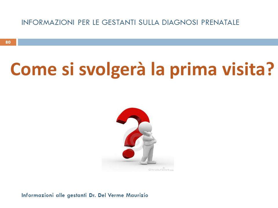 Come si svolgerà la prima visita? 80 Informazioni alle gestanti Dr. Del Verme Maurizio INFORMAZIONI PER LE GESTANTI SULLA DIAGNOSI PRENATALE