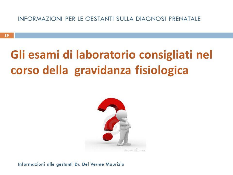 89 Informazioni alle gestanti Dr. Del Verme Maurizio Gli esami di laboratorio consigliati nel corso della gravidanza fisiologica INFORMAZIONI PER LE G