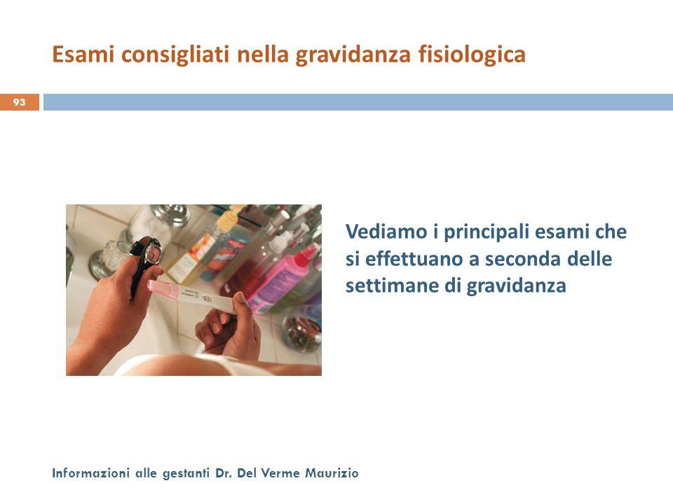 Pri Vediamo i principali esami che si effettuano a seconda delle settimane di gravidanza 93 Informazioni alle gestanti Dr. Del Verme Maurizio Esami co