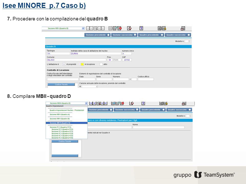 Isee MINORE p.7 Caso b) 7. Procedere con la compilazione del quadro B 8. Compilare MBII - quadro D
