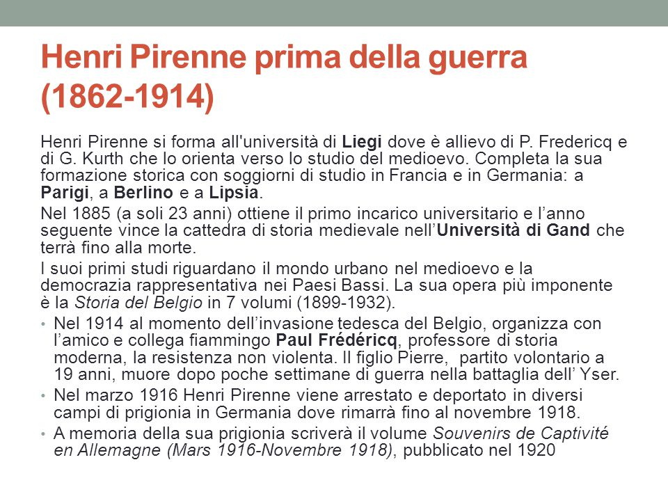Henri Pirenne prima della guerra (1862-1914) Henri Pirenne si forma all'università di Liegi dove è allievo di P. Fredericq e di G. Kurth che lo orient