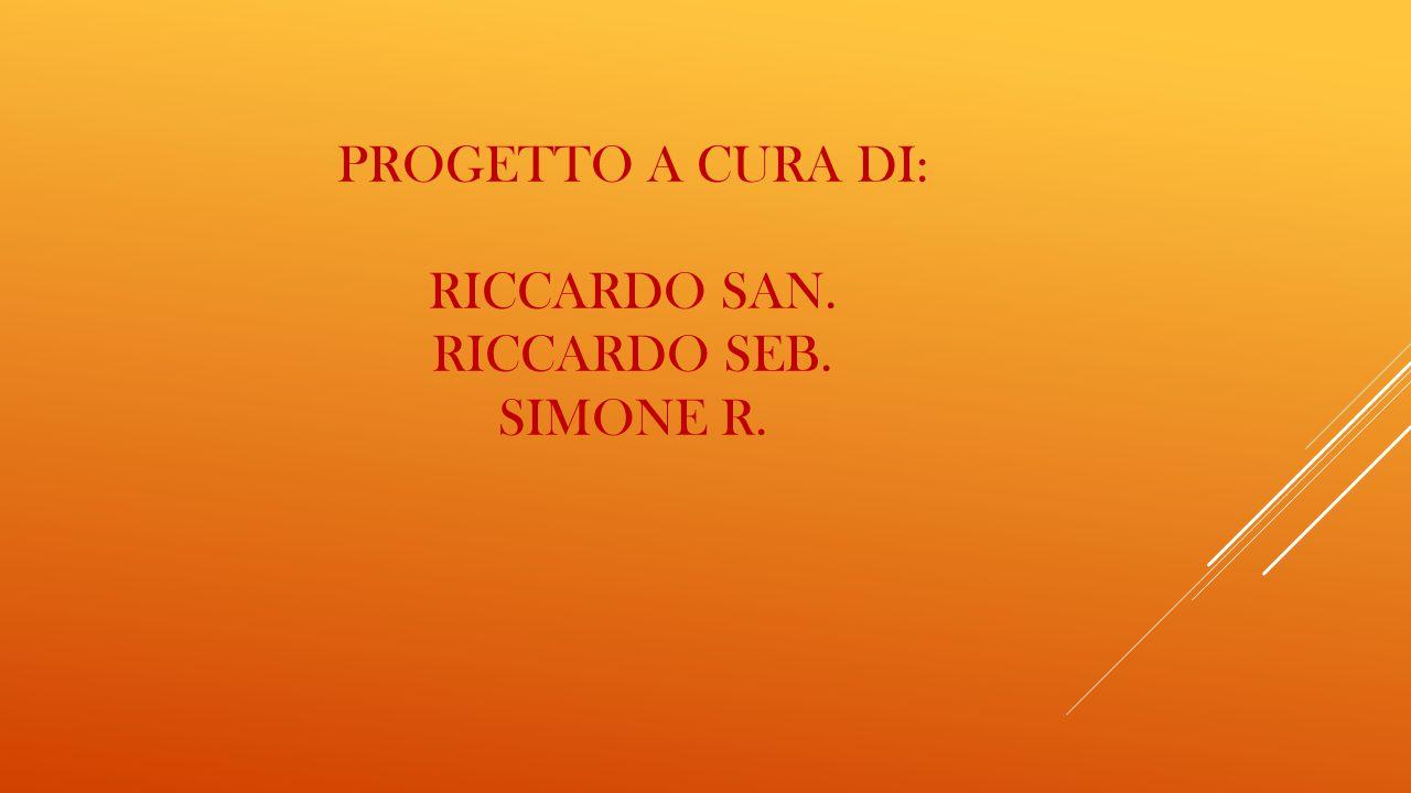 PROGETTO A CURA DI: RICCARDO SAN. RICCARDO SEB. SIMONE R.