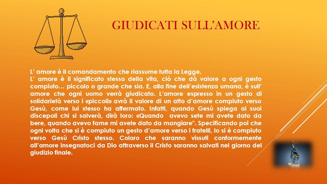 GIUDICATI SULL'AMORE L' amore è il comandamento che riassume tutta la Legge. L' amore è il significato stesso della vita, ciò che dà valore a ogni ges