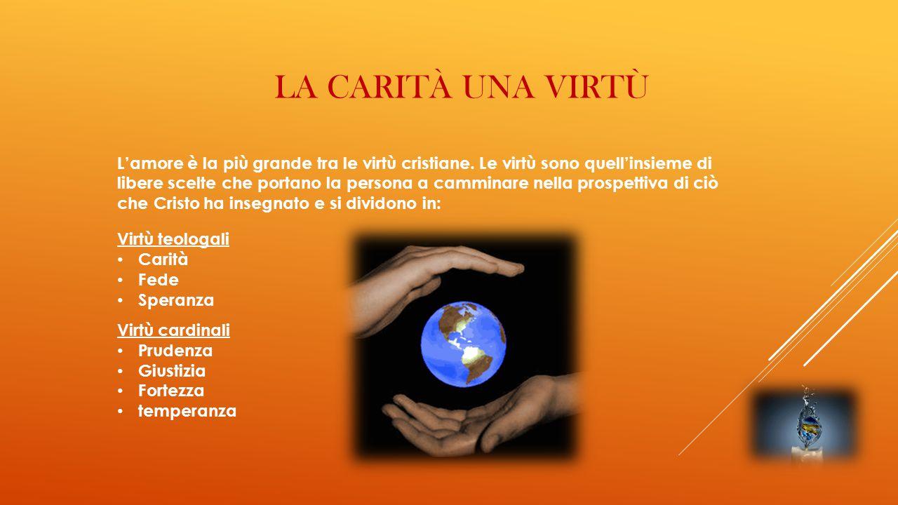 LA CARITÀ UNA VIRTÙ L'amore è la più grande tra le virtù cristiane. Le virtù sono quell'insieme di libere scelte che portano la persona a camminare ne