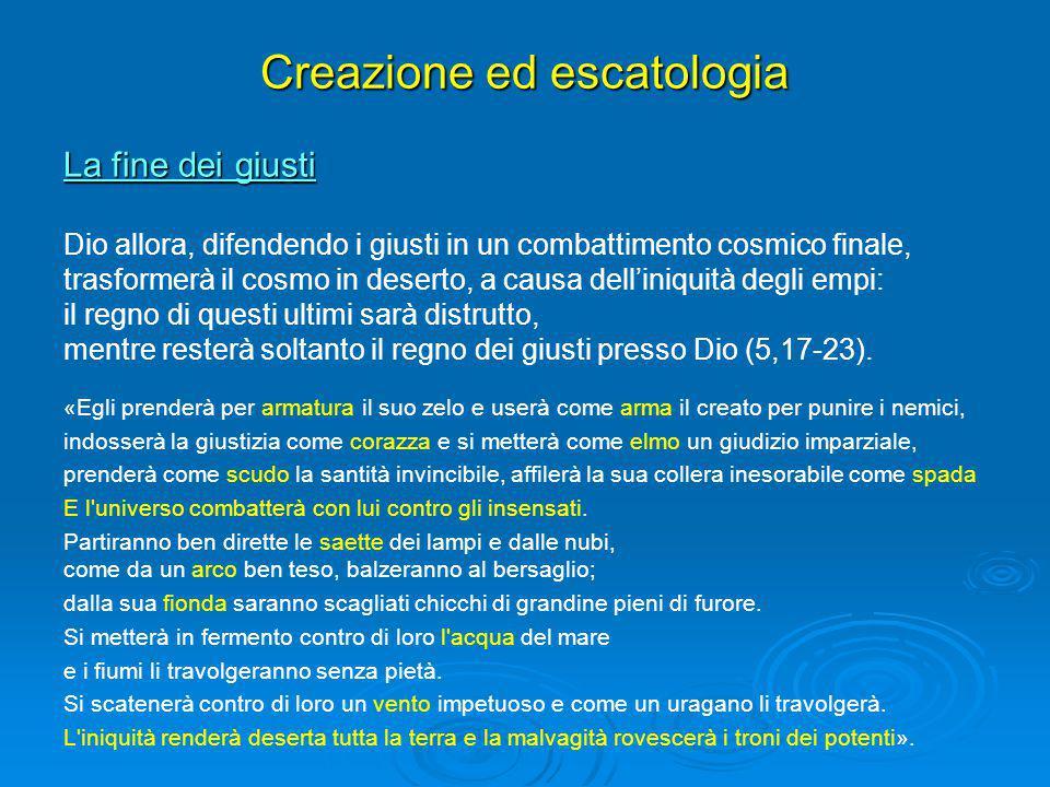 Creazione ed escatologia La fine dei giusti Dio allora, difendendo i giusti in un combattimento cosmico finale, trasformerà il cosmo in deserto, a cau