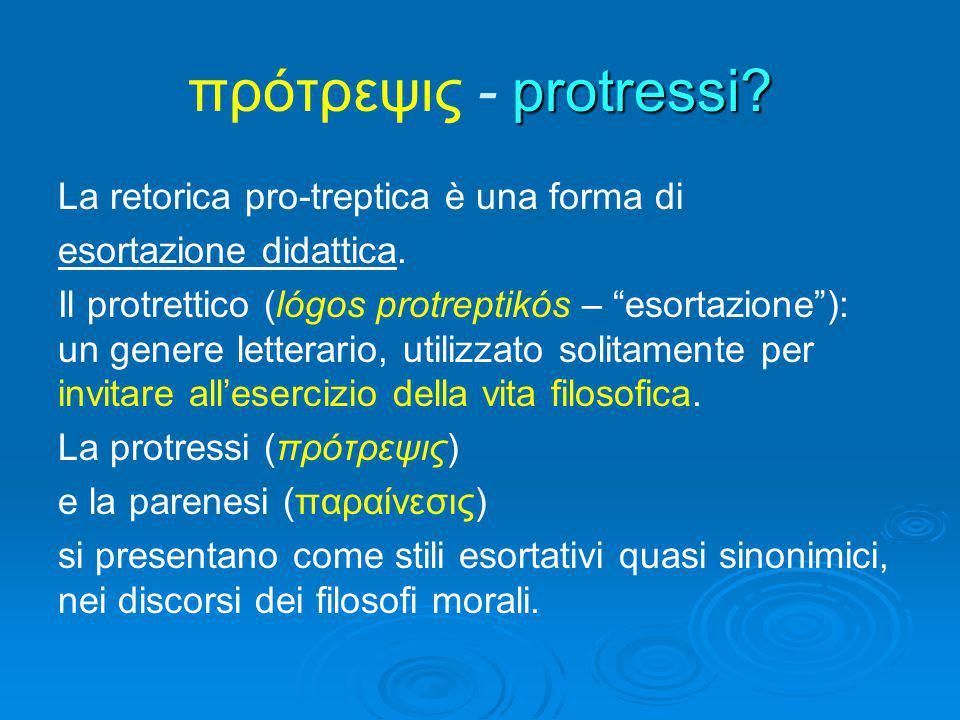 """protressi? πρότρεψις - protressi? La retorica pro-treptica è una forma di esortazione didattica. Il protrettico (lógos protreptikós – """"esortazione""""):"""