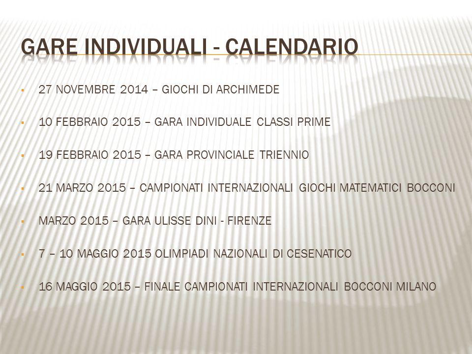  27 NOVEMBRE 2014 – GIOCHI DI ARCHIMEDE  10 FEBBRAIO 2015 – GARA INDIVIDUALE CLASSI PRIME  19 FEBBRAIO 2015 – GARA PROVINCIALE TRIENNIO  21 MARZO 2015 – CAMPIONATI INTERNAZIONALI GIOCHI MATEMATICI BOCCONI  MARZO 2015 – GARA ULISSE DINI - FIRENZE  7 – 10 MAGGIO 2015 OLIMPIADI NAZIONALI DI CESENATICO  16 MAGGIO 2015 – FINALE CAMPIONATI INTERNAZIONALI BOCCONI MILANO