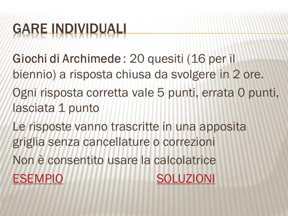 Giochi di Archimede : 20 quesiti (16 per il biennio) a risposta chiusa da svolgere in 2 ore. Ogni risposta corretta vale 5 punti, errata 0 punti, lasc