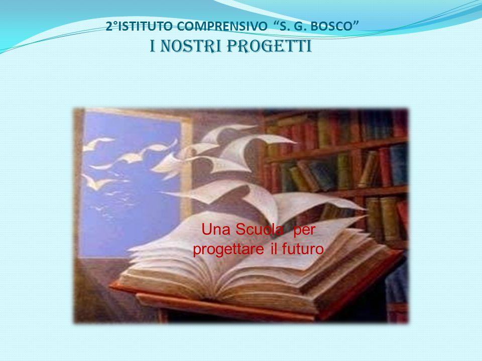 """2°ISTITUTO COMPRENSIVO """"S. G. BOSCO"""" I nostri progetti Una Scuola per progettare il futuro"""
