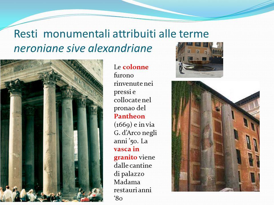 Resti monumentali attribuiti alle terme neroniane sive alexandriane Le colonne furono rinvenute nei pressi e collocate nel pronao del Pantheon (1669)