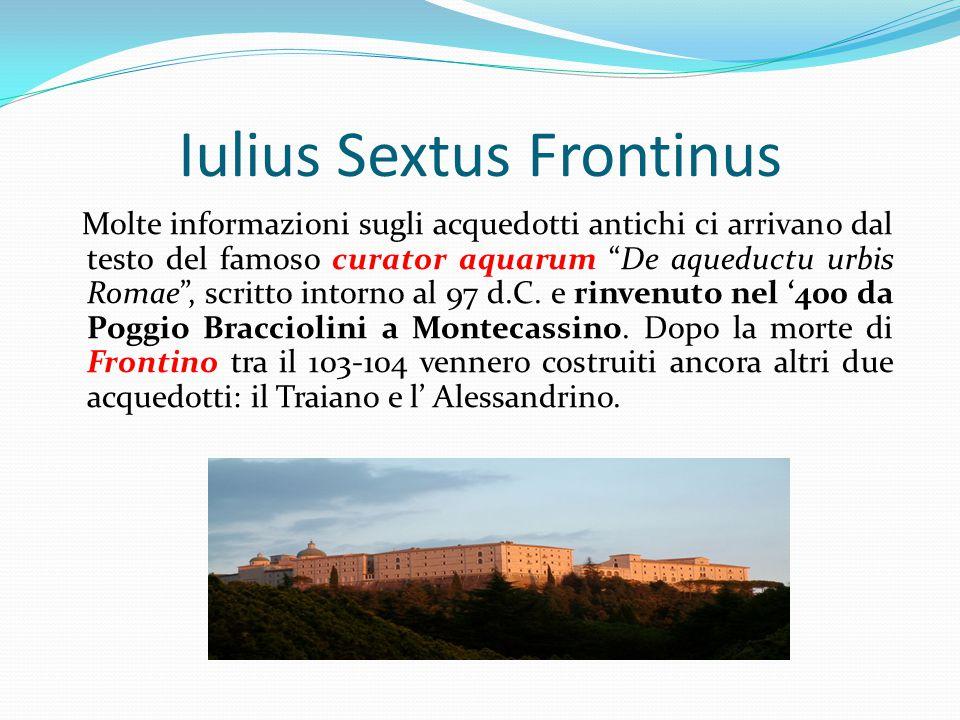 """Iulius Sextus Frontinus Molte informazioni sugli acquedotti antichi ci arrivano dal test0 del famoso curator aquarum """"De aqueductu urbis Romae"""", scrit"""
