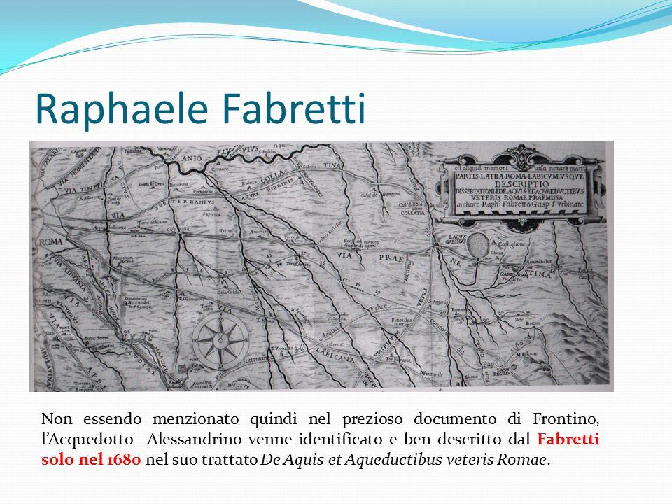 Raphaele Fabretti Non essendo menzionato quindi nel prezioso documento di Frontino, l'Acquedotto Alessandrino venne identificato e ben descritto dal F