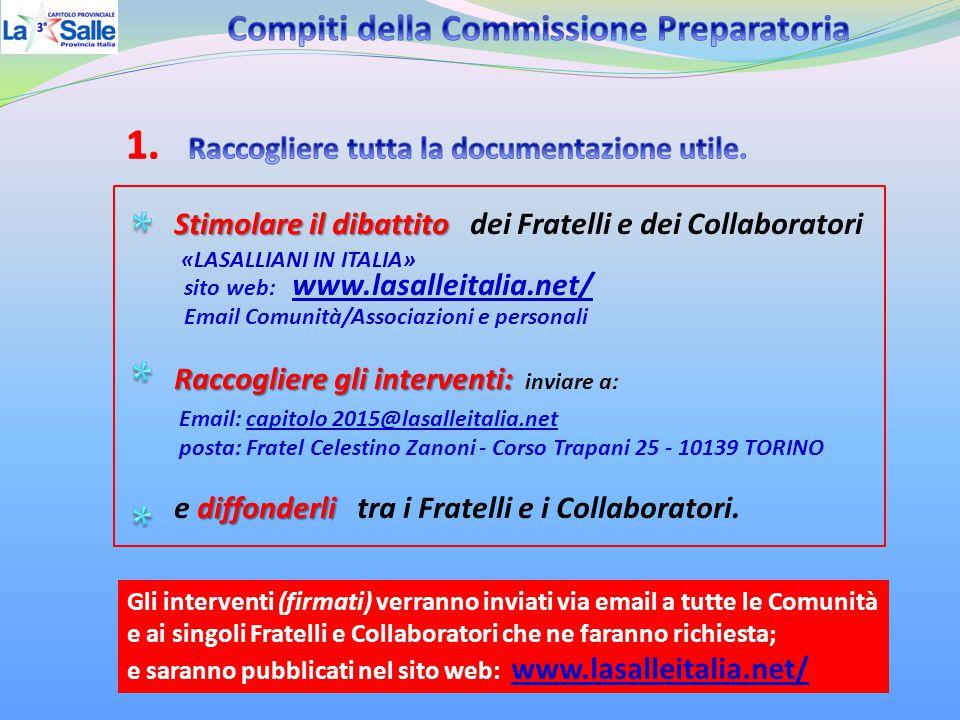 Stimolare il dibattito Stimolare il dibattito dei Fratelli e dei Collaboratori «LASALLIANI IN ITALIA» sito web: www.lasalleitalia.net/ Email Comunità/Associazioni e personali Raccogliere gli interventi: Raccogliere gli interventi: inviare a: Email: capitolo 2015@lasalleitalia.net posta: Fratel Celestino Zanoni - Corso Trapani 25 - 10139 TORINO diffonderli e diffonderli tra i Fratelli e i Collaboratori.