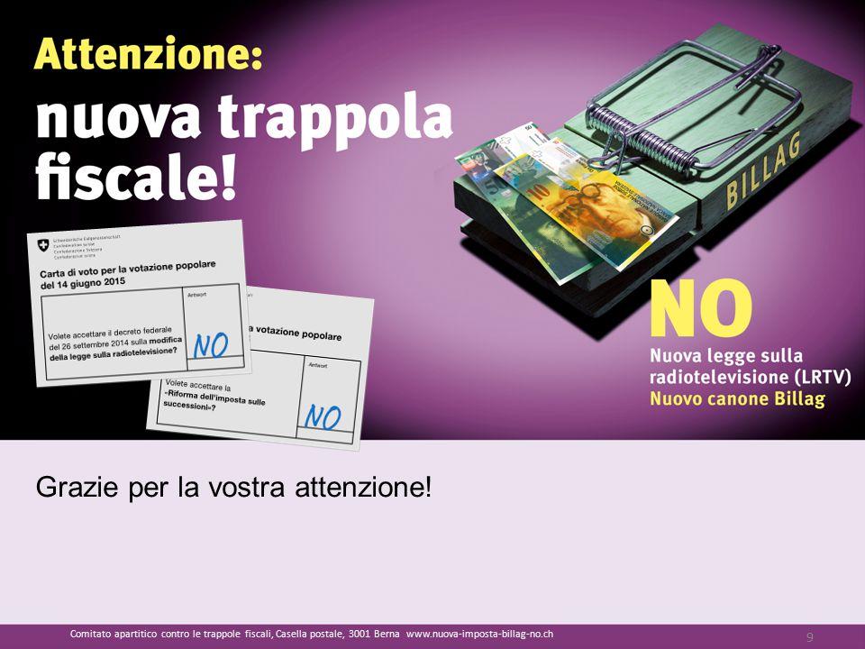 Grazie per la vostra attenzione! 9 Comitato apartitico contro le trappole fiscali, Casella postale, 3001 Berna www.nuova-imposta-billag-no.ch