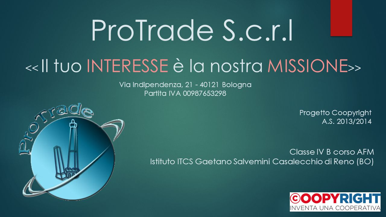 ProTrade S.c.r.l > Via Indipendenza, 21 - 40121 Bologna Partita IVA 00987653298 Progetto Coopyright A.S. 2013/2014 Classe IV B corso AFM Istituto ITCS