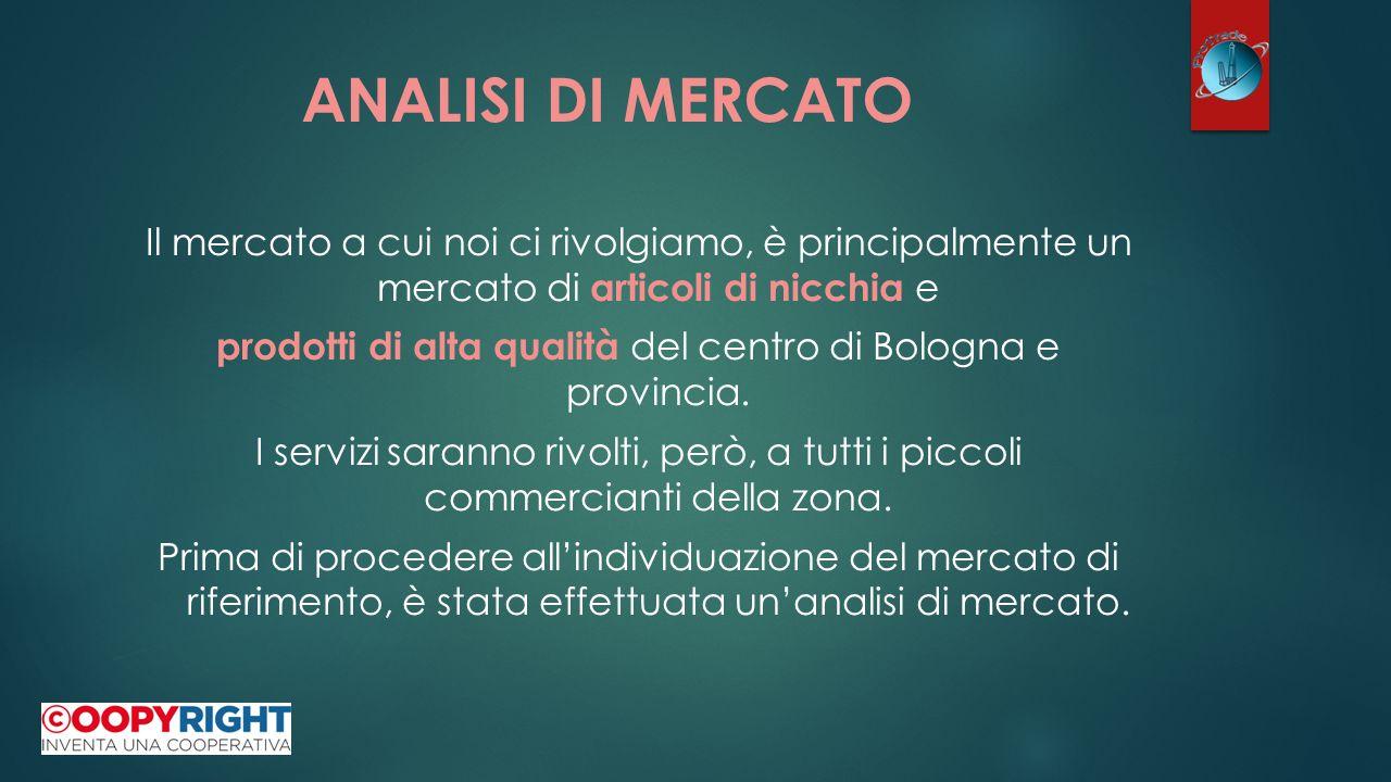 ANALISI DI MERCATO Il mercato a cui noi ci rivolgiamo, è principalmente un mercato di articoli di nicchia e prodotti di alta qualità del centro di Bologna e provincia.