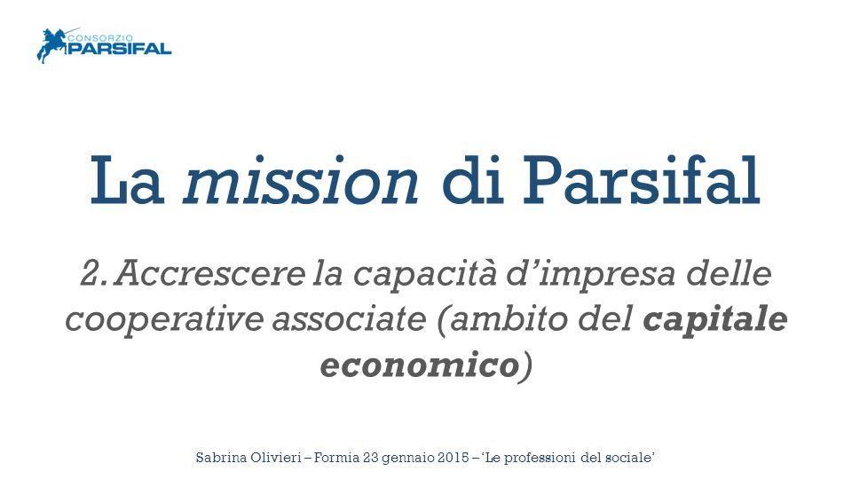 La mission di Parsifal 2. Accrescere la capacità d'impresa delle cooperative associate (ambito del capitale economico) Sabrina Olivieri – Formia 23 ge