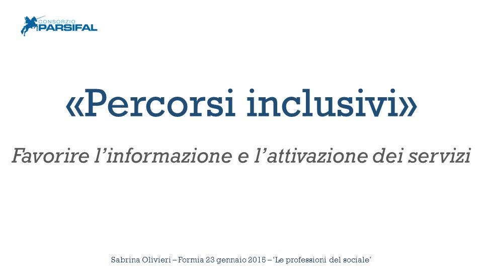 Sabrina Olivieri – Formia 23 gennaio 2015 – 'Le professioni del sociale' «Percorsi inclusivi» Favorire l'informazione e l'attivazione dei servizi