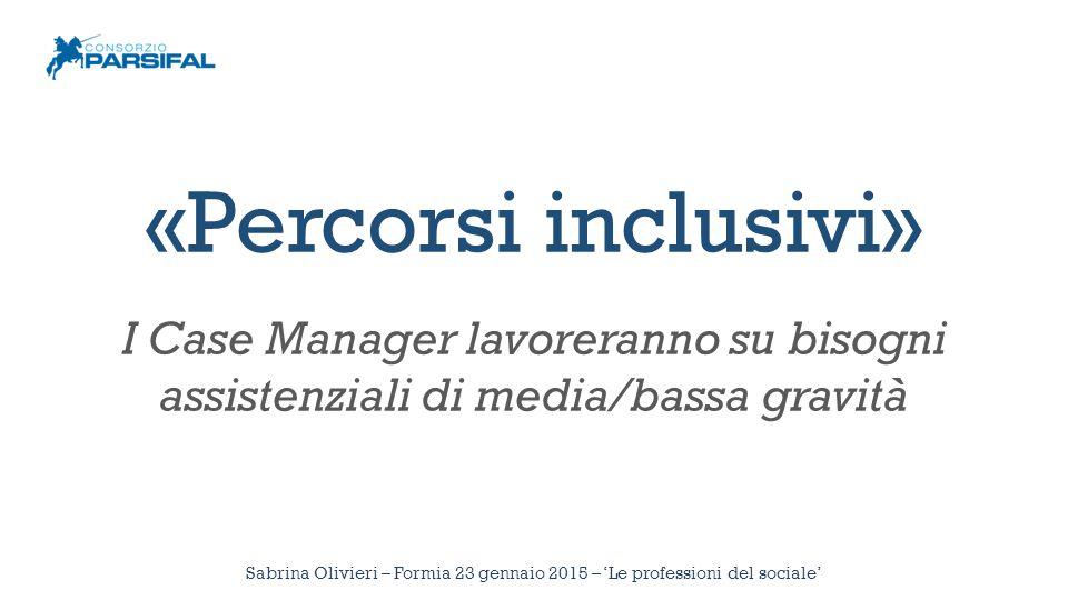 Sabrina Olivieri – Formia 23 gennaio 2015 – 'Le professioni del sociale' «Percorsi inclusivi» I Case Manager lavoreranno su bisogni assistenziali di m
