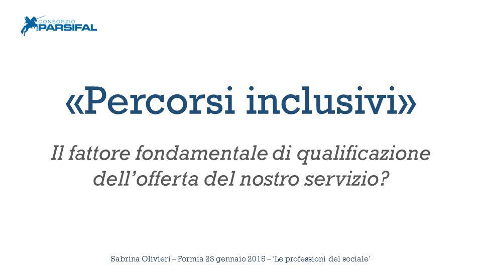 Sabrina Olivieri – Formia 23 gennaio 2015 – 'Le professioni del sociale' «Percorsi inclusivi» Il fattore fondamentale di qualificazione dell'offerta del nostro servizio