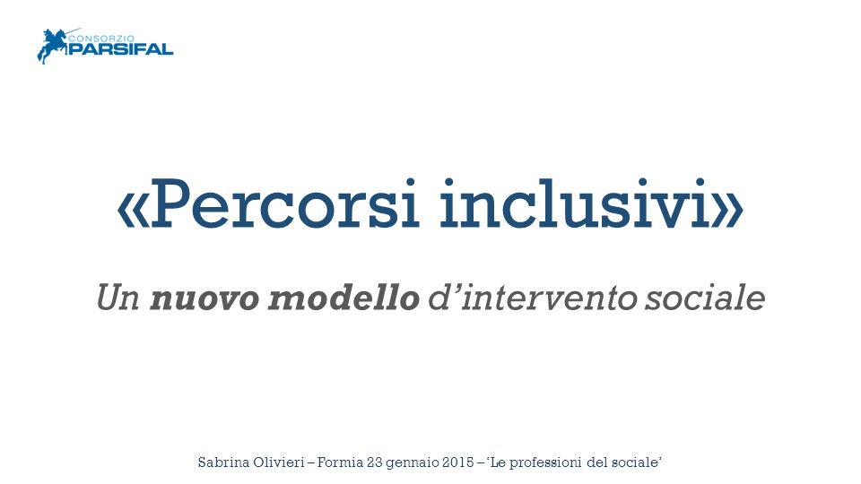 Sabrina Olivieri – Formia 23 gennaio 2015 – 'Le professioni del sociale' «Percorsi inclusivi» Un nuovo modello d'intervento sociale