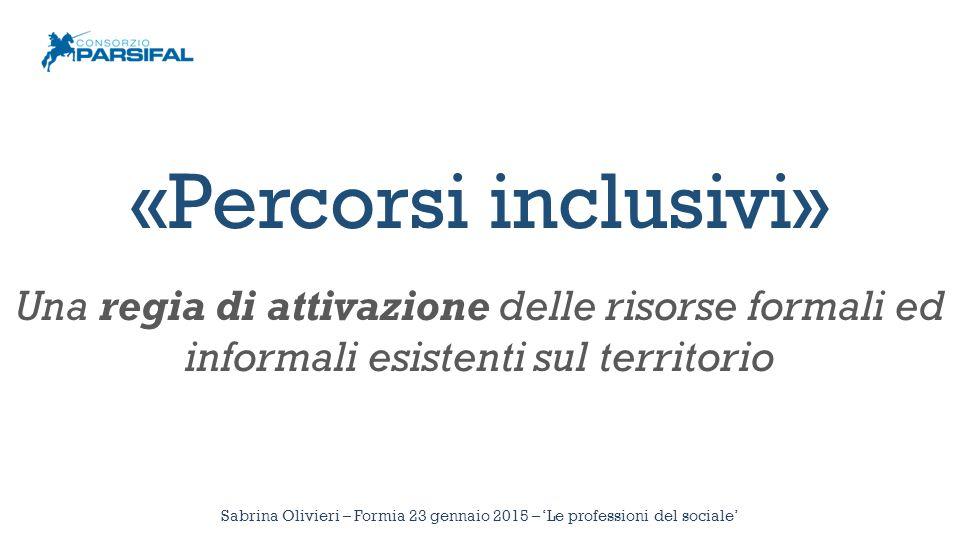 Sabrina Olivieri – Formia 23 gennaio 2015 – 'Le professioni del sociale' «Percorsi inclusivi» Una regia di attivazione delle risorse formali ed inform