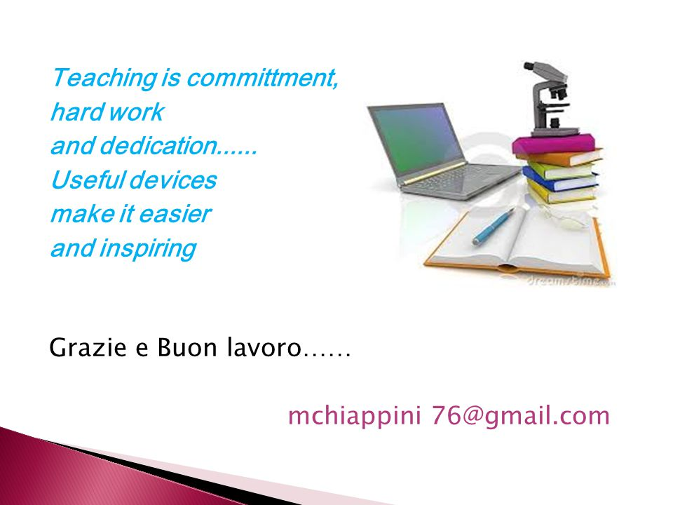 Teaching is committment, hard work and dedication...... Useful devices make it easier and inspiring Grazie e Buon lavoro…… mchiappini 76@gmail.com