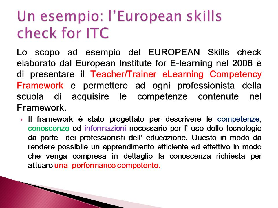 Lo scopo ad esempio del EUROPEAN Skills check elaborato dal European Institute for E-learning nel 2006 è di presentare il Teacher/Trainer eLearning Co