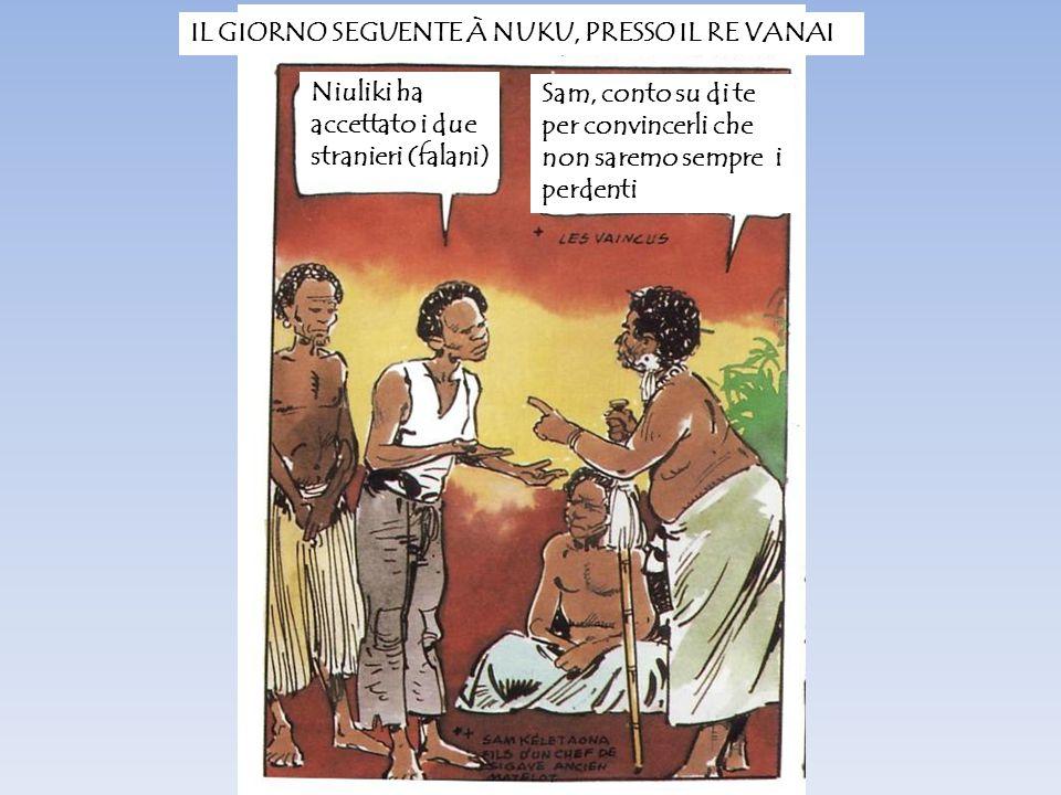 IL GIORNO SEGUENTE À NUKU, PRESSO IL RE VANAI Niuliki ha accettato i due stranieri (falani) Sam, conto su di te per convincerli che non saremo sempre i perdenti