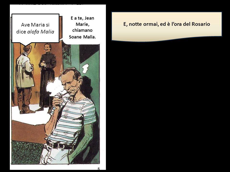 E, notte ormai, ed è l'ora del Rosario Ave Maria si dice alofa Malia E a te, Jean Marie, chiamano Soane Malia.