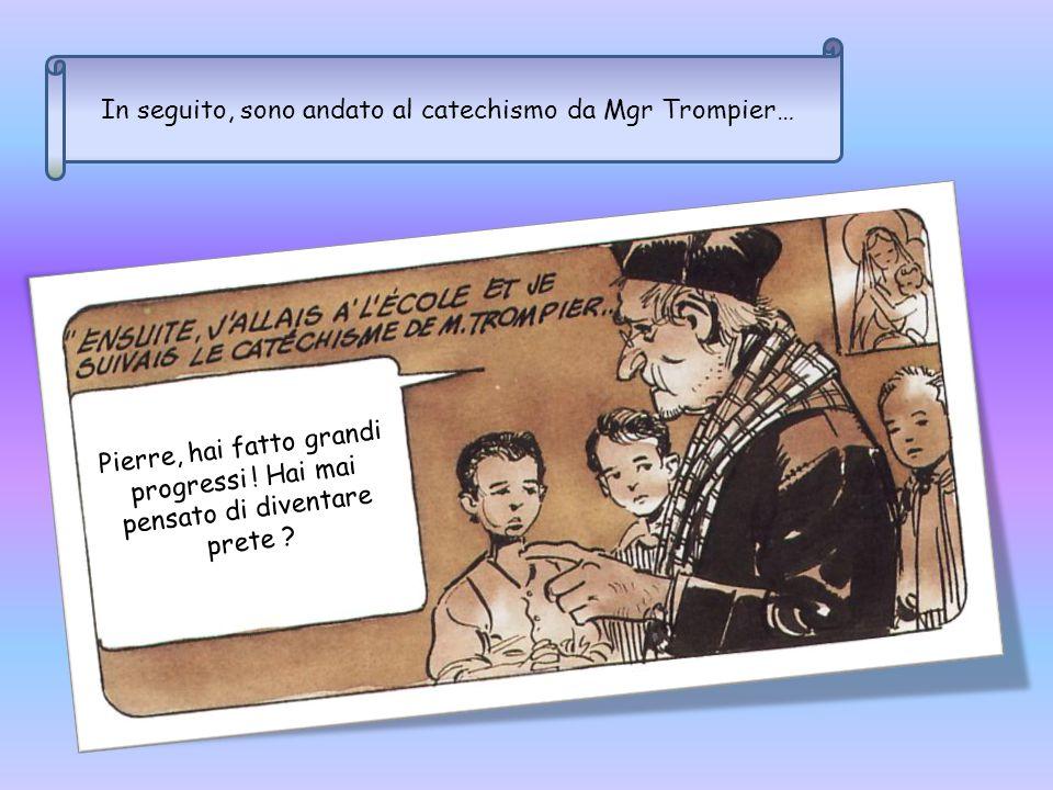 In seguito, sono andato al catechismo da Mgr Trompier… Pierre, hai fatto grandi progressi .