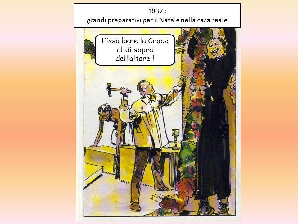 1837 : grandi preparativi per il Natale nella casa reale Fissa bene la Croce al di sopra dell'altare !